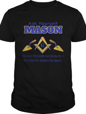 Ask yourself mason you wear the square but do you have the virtue that denotes the square shirt