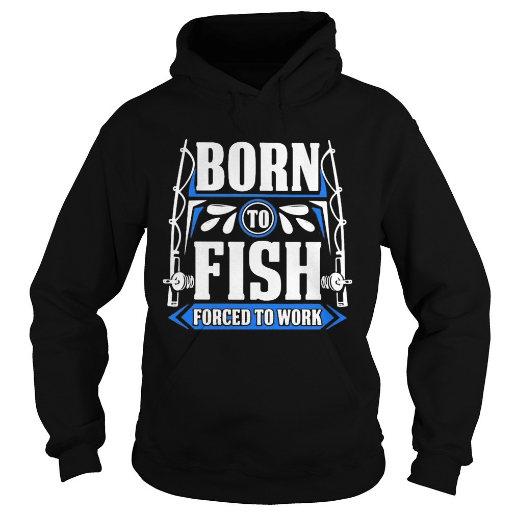 BORN TO FISH FORCED TO WORK Hoodie