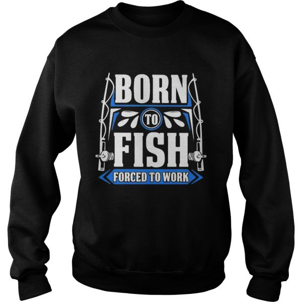 BORN TO FISH FORCED TO WORK  Sweatshirt