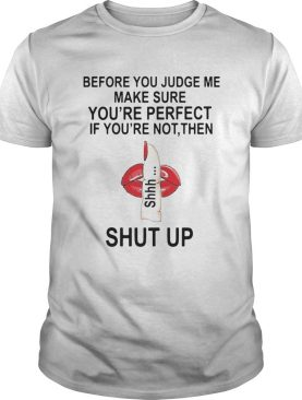 Before You Judge Me Make Sure You Are Perfect If Youre Not Then Shut Up shirt
