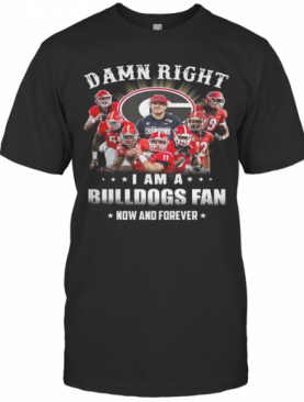 Damn Right I Am A Bulldogs Fan Now And Forever T-Shirt