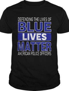 Deffnding The Lives Of Blue Lives Matter American Police Officers shirt