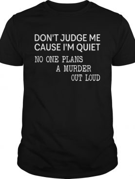 Dont Judge Me Cause One Plans A Murder Out Loud shirt