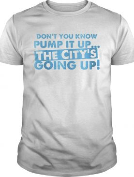Dont You Know Pump It Up The Citys Going Up shirt