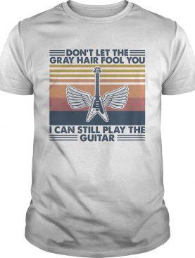 Dont let the gray hair fool you i cant still play the guitar vintage retro shirt