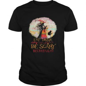 Eat Drink And Be Scary Be Careful Witch Halloween  Unisex
