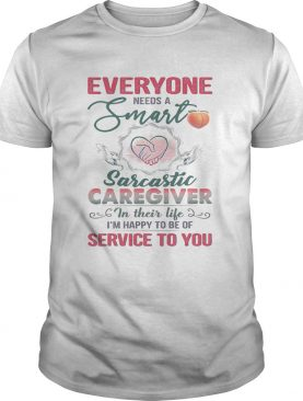 Everyone needs a smart sarcastic caregiver in their life Im happy to be of service to you heart shirt