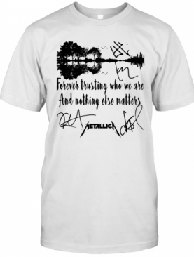 Forever Trusting Who We Are And Nothing Else Matters Metallica Signature T-Shirt