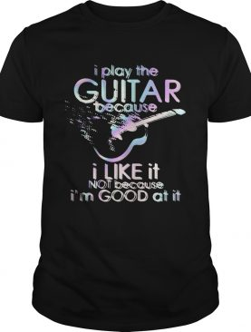 Guitar I play guitar because I like it not because Im good at it shirt