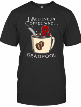 I Believe In Coffee And Deadpool T-Shirt
