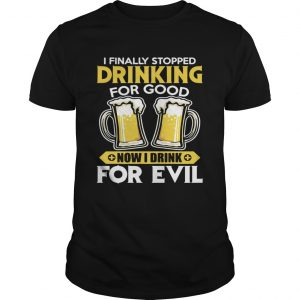 I Finally Stopped Drinking For Good Now I Drink For Evil  Unisex