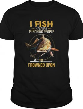 I Fish Beacause Punching People Is Frowned Upon Fishing Rod shirt