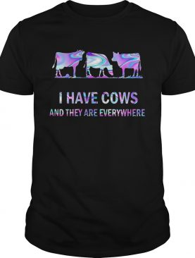 I Have Cows And They Are Everywhere shirt