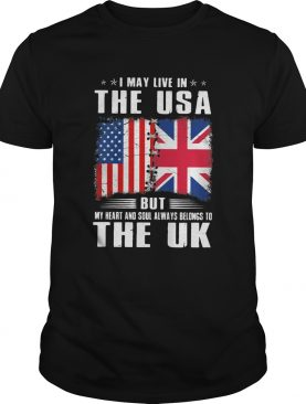 I May Live In The USA But My Heart And Soul Always Belongs To UK Flag shirt
