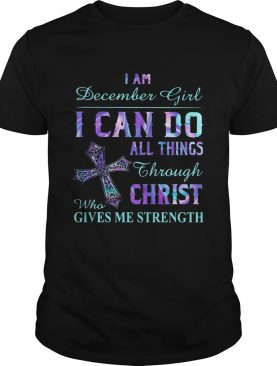 I am December girl I can do all things though Chirst who gives me strength Cross shirt