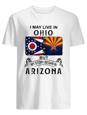 I may live in ohio but my story began in arizona shirt