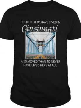 ITS BETTER TO HAVE LIVED IN CINCINNATI AND MOVED THAN TO NEVER HAVE LIVED HERE AT ALL shirt
