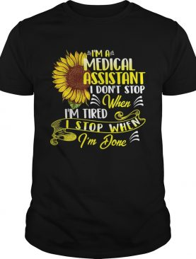 Im A Medical Assistant I Dont Stop When Im Tired I Stop When Im Done Sunflower shirt