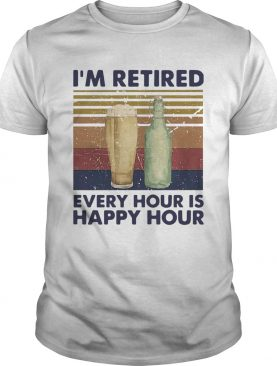 Im Retired Every Hour Is Happy Hour Beer Vintage shirt