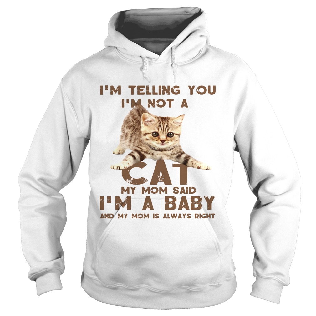 Im Telling You Im Not A Cat My Mon Said Im A Baby And My Mom Is Always Right Hoodie