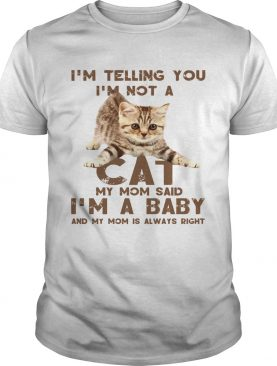 Im Telling You Im Not A Cat My Mon Said Im A Baby And My Mom Is Always Right shirt
