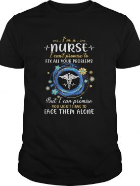 Im a nurse i cant promise to fix all your problems but i can promise you wont have to face them