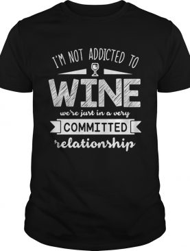 Im not addicted to wine were just in a very committed relationship shirt