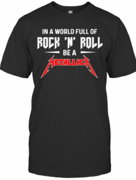 In A World Full Of Rock N Roll Be A Metallica T-Shirt