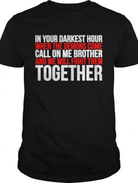In Your Darkest Hour When The Demons Come Call On Me Brother And We Will Fight Them Together shirt