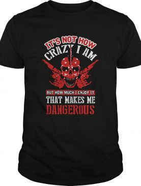 Its Not How Crazy I Am But How Much I Enjoy It That Makes Me Dangerous shirt