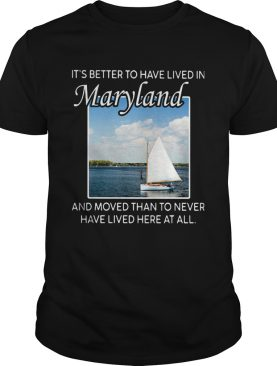 Its better to have lived in maryland and moved than to never have lived here at all shirt