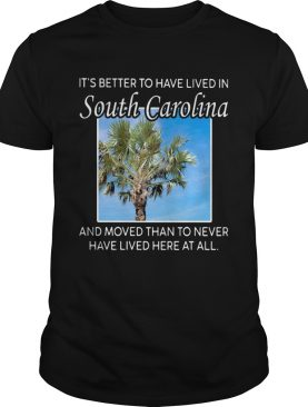 Its better to have lived in south carolina and moved than to never have lived here at all shirt