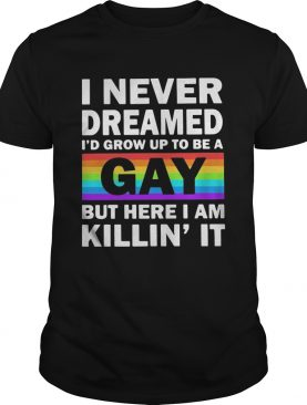 LGBT I never dreamed Id grumpy up to be a gay but here I am killin it shirt