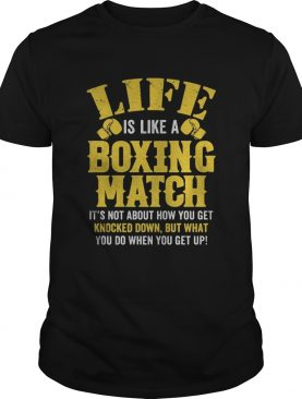 Life Is Like A Boxing Match Its Not About How You Get Knocked Down But What You Do When You Get Up