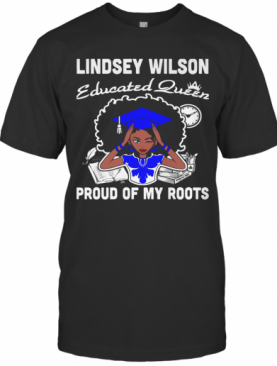 Lindsey Wilson Educated Queen Proud Of My Roots T-Shirt