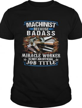 Machinist Because Badass Miracle Worker Is Not An Official Job Title shirt