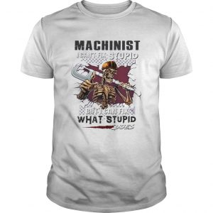 Machinist I cant fix stupid But I can fix what stupid does  Unisex