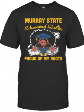 Murray State Educated Queen Proud Of My Roots T-Shirt
