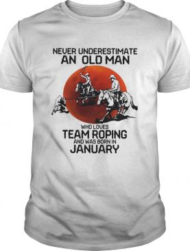 Never Underestimate An Old Man Who Loves Team Roping And Was Born In January shirt