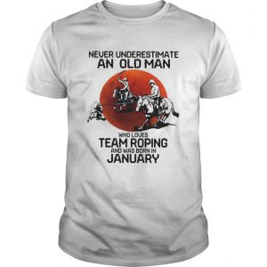 Never Underestimate An Old Man Who Loves Team Roping And Was Born In January  Unisex