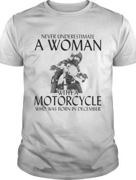 Never Underestimate a woman with morocrycle who was born in December shirt