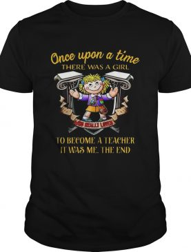 Once upon a time there was a girl who really loved to become a teacher it was me the end shirt