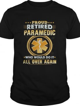 Proud retired paramedic who would do it all over again shirt