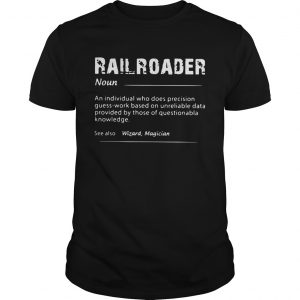 Railroader An Individual Who Does Precision Guess Work Based On Unreliable Data  Unisex