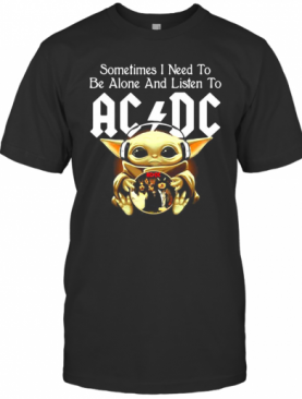 Sometimes I Need To Be Alone And Listen To AC DC Baby Yoda T-Shirt