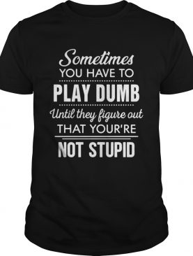 Sometimes you have to play dumb until they figure out that youre not stupid shirt