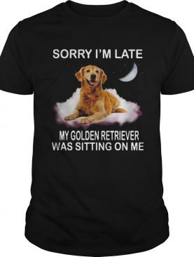 Sorry Im Late My Golden Retriever Was Sitting On Me shirt