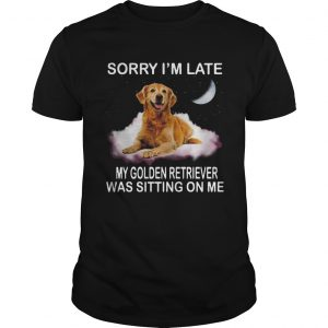 Sorry Im Late My Golden Retriever Was Sitting On Me  Unisex