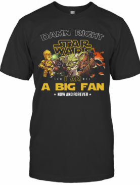 Star Wars Damn Right I Am A Big Fan Now And Forever Stars T-Shirt