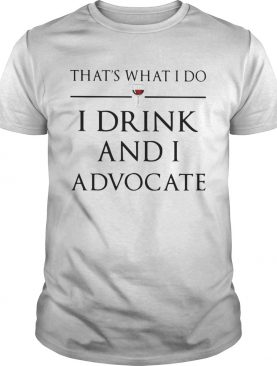 Thats What I Do I Drink And I Advocate shirt